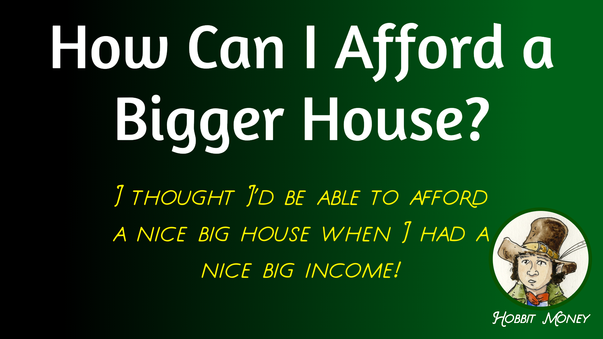 How can i afford a bigger house: I thought I'd be able to afford a nice big house when I had a nice big income - Hobbit Money.